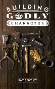 BUILDING GODLY CHARACTER by Ray Bentley